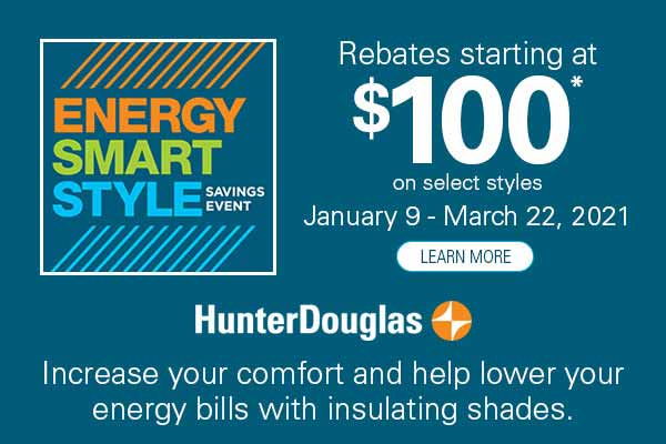 Hunter Douglas Rebates starting at $100 on select styles – January 9 – March 22, 2021 – Ask about the Smart Shades Bonus!